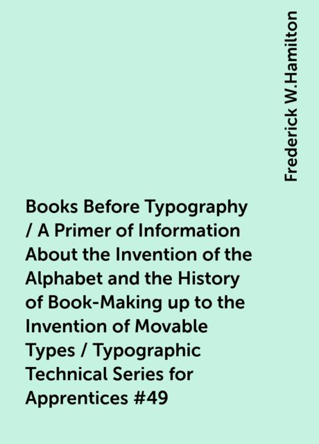 Books Before Typography / A Primer of Information About the Invention of the Alphabet and the History of Book-Making up to the Invention of Movable Types / Typographic Technical Series for Apprentices #49, Frederick W.Hamilton