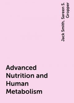 Advanced Nutrition and Human Metabolism, Jack Smith, Sareen S. Gropper