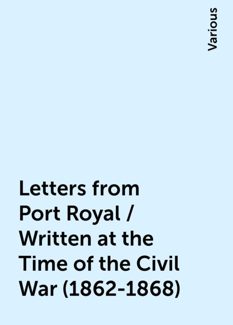 Letters from Port Royal / Written at the Time of the Civil War (1862-1868), Various