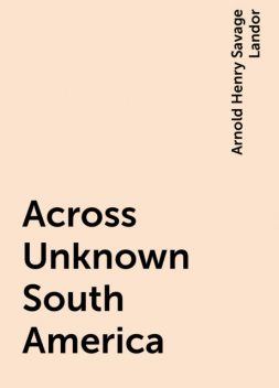 Across Unknown South America, Arnold Henry Savage Landor