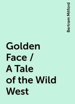 Golden Face / A Tale of the Wild West, Bertram Mitford