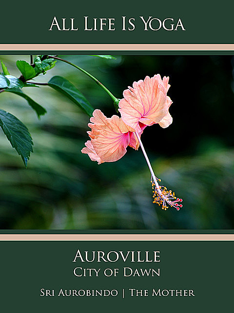 All Life Is Yoga: Auroville – City of Dawn, Sri Aurobindo, The Mother