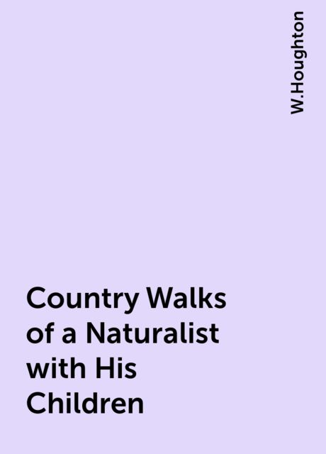 Country Walks of a Naturalist with His Children, W.Houghton