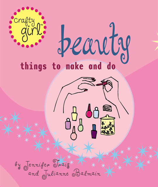 Crafty Girl: Beauty, Jennifer Traig, Julianne Balmain