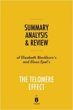 Summary, Analysis & Review of Elizabeth Blackburn's and Elissa Epel's The Telomere Effect by Instaread, Instaread
