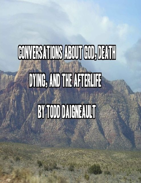 Conversations About God, Death, Dying, and the Afterlife, Todd Daigneault