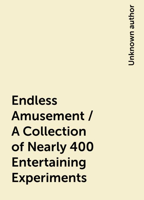 Endless Amusement / A Collection of Nearly 400 Entertaining Experiments,