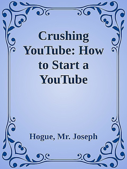 Crushing YouTube: How to Start a YouTube Channel, Launch Your YouTube Business and Make Money, Joseph, Hogue