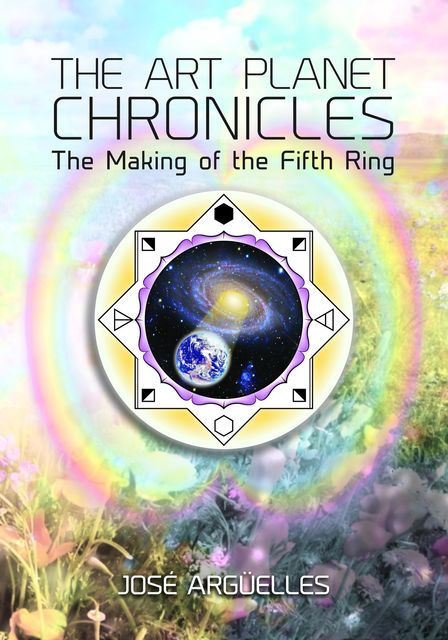 The Art Planet Chronicles: The Making of the Fifth Ring, Jose Arguelles