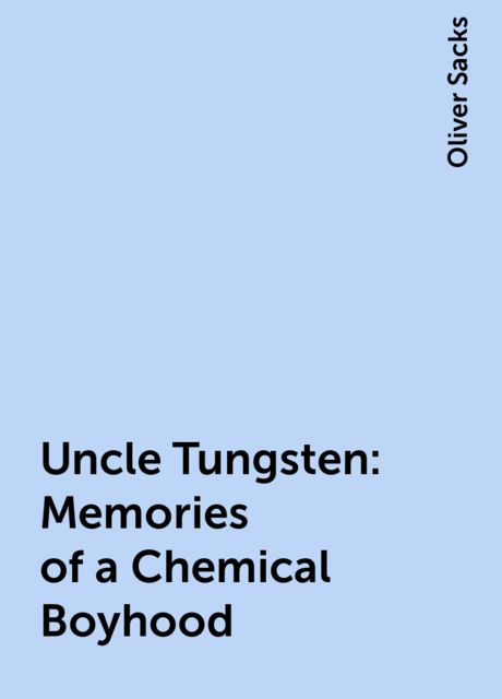 Uncle Tungsten: Memories of a Chemical Boyhood, Oliver Sacks