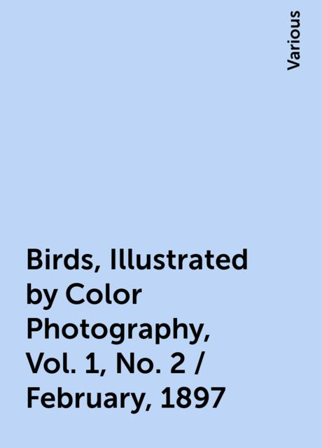 Birds, Illustrated by Color Photography, Vol. 1, No. 2 / February, 1897, Various