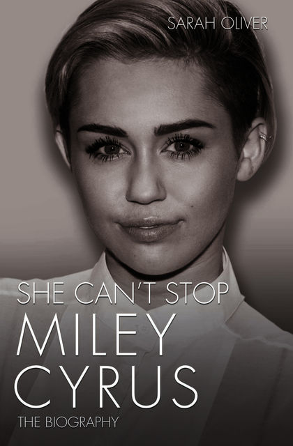 She Can't Stop – Miley Cyrus: The Biography, Sarah Oliver