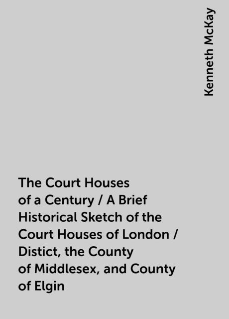 The Court Houses of a Century / A Brief Historical Sketch of the Court Houses of London / Distict, the County of Middlesex, and County of Elgin, Kenneth McKay