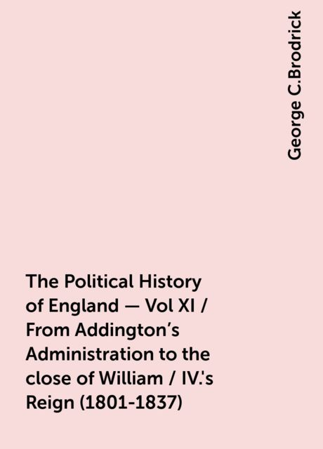 The Political History of England - Vol XI / From Addington's Administration to the close of William / IV.'s Reign (1801-1837), George C.Brodrick