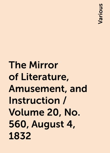 The Mirror of Literature, Amusement, and Instruction / Volume 20, No. 560, August 4, 1832, Various
