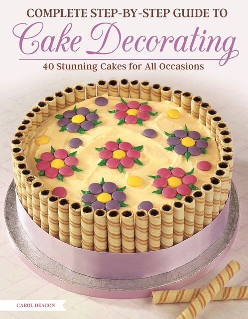 Complete Step-by-Step Guide to Cake Decorating, Carol Deacon