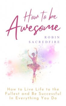 How to Be Awesome: How to Live Life to the Fullest and Be Successful In Everything You Do, Robin Sacredfire