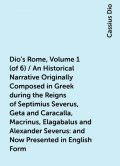 Dio's Rome, Volume 1 (of 6) / An Historical Narrative Originally Composed in Greek during the Reigns of Septimius Severus, Geta and Caracalla, Macrinus, Elagabalus and Alexander Severus: and Now Presented in English Form, Cassius Dio