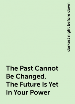 The Past Cannot Be Changed, The Future Is Yet In Your Power, darkest night before dawn