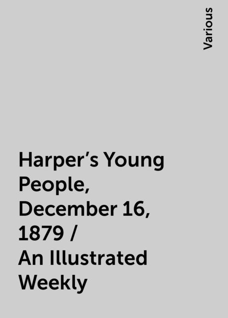 Harper's Young People, December 16, 1879 / An Illustrated Weekly, Various