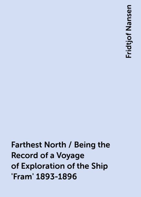 Farthest North / Being the Record of a Voyage of Exploration of the Ship 'Fram' 1893-1896, Fridtjof Nansen