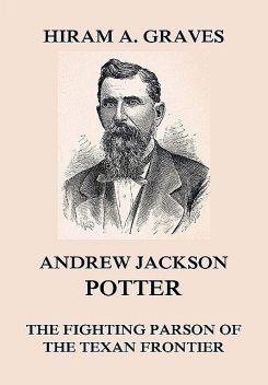 Andrew Jackson Potter – The fighting parson of the Texan frontier, Hiram Atwill Graves