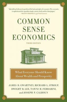 Common Sense Economics: What Everyone Should Know About Wealth and Prosperity, Richard L. Stroup, Dwight R. Lee, James D. Gwartney, Tawni Hunt Ferrarini