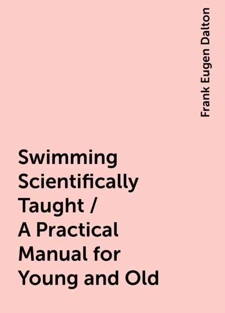 Swimming Scientifically Taught / A Practical Manual for Young and Old, Frank Eugen Dalton