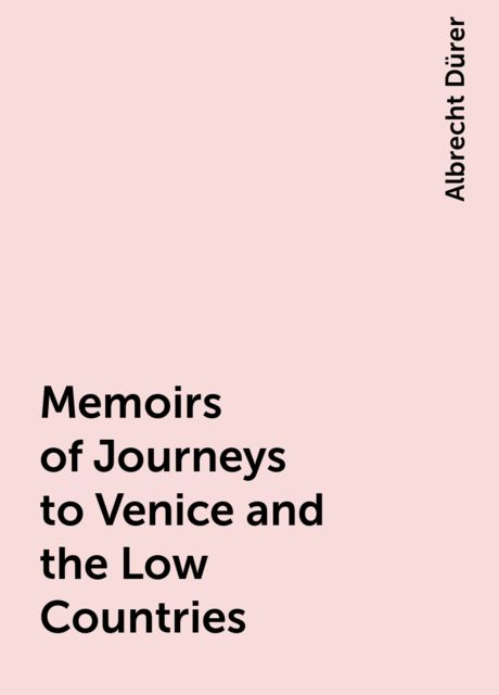Memoirs of Journeys to Venice and the Low Countries, Albrecht Dürer