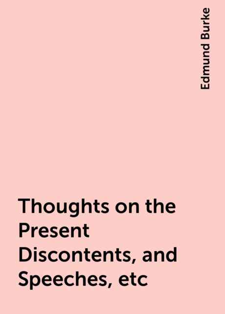 Thoughts on the Present Discontents, and Speeches, etc, Edmund Burke
