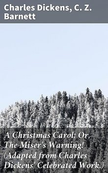 A Christmas Carol; Or, The Miser's Warning! (Adapted from Charles Dickens' Celebrated Work.), Charles Dickens, C.Z.Barnett