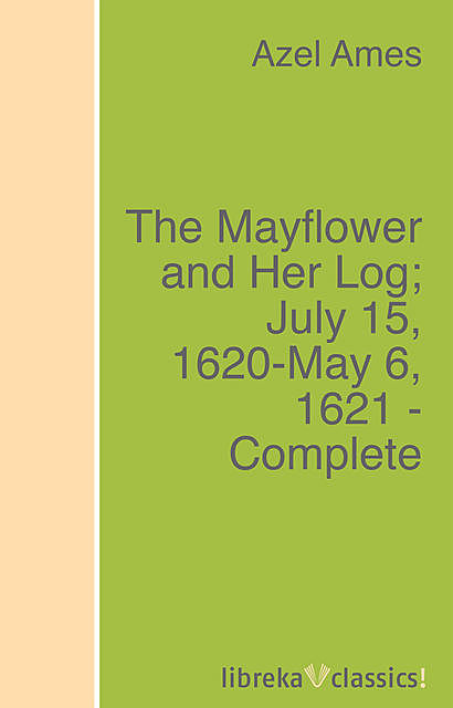 The Mayflower and Her Log; July 15, 1620-May 6, 1621 – Complete, Azel Ames