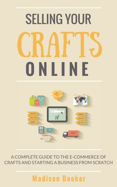 Selling Your Crafts Online: A Complete Guide to the E-Commerce of Crafts and Starting a Business from Scratch, Madison Booker