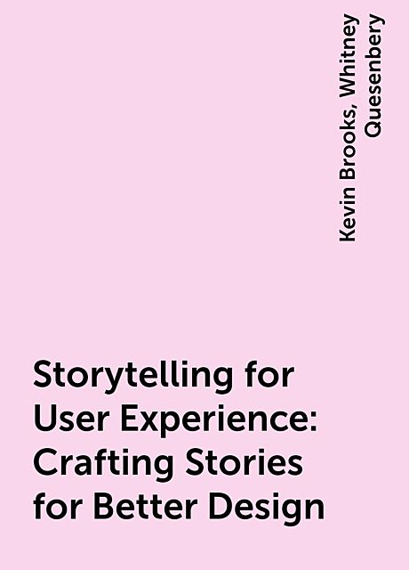 Storytelling for User Experience: Crafting Stories for Better Design, Kevin Brooks, Whitney Quesenbery