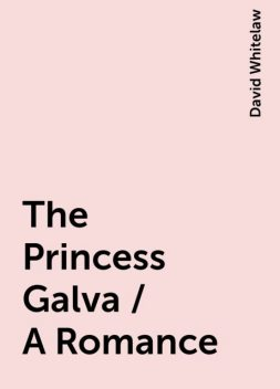 The Princess Galva / A Romance, David Whitelaw