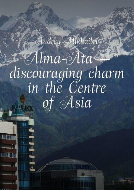 Alma-Ata — discouraging charm in the Centre of Asia. The subjective guidebook, Andrey Mikhailov