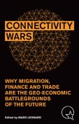 CONNECTIVITY WARS: WHY MIGRATION, FINANCE AND TRADE ARE THE GEO-ECONOMIC BATTLEGROUNDS OF THE FUTURE, Mark Leonard