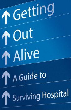 Getting Out Alive: A Guide to Surviving Hospital, Michael Alexander