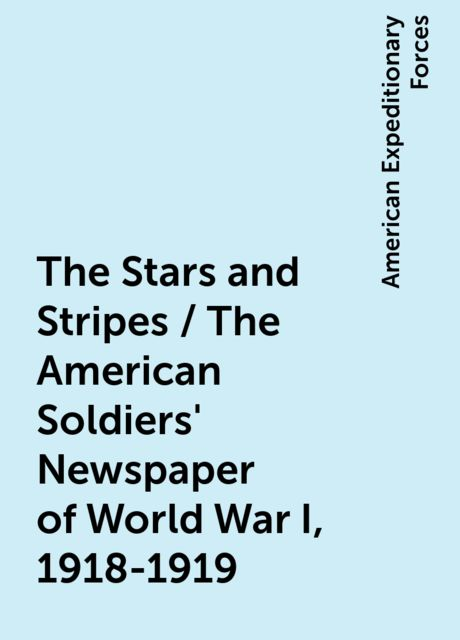 The Stars and Stripes / The American Soldiers' Newspaper of World War I, 1918-1919, American Expeditionary Forces