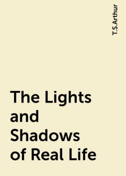 The Lights and Shadows of Real Life, T.S.Arthur