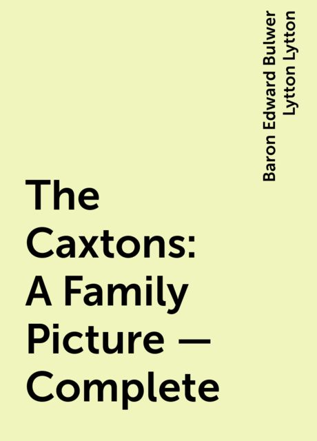 The Caxtons: A Family Picture — Complete, Baron Edward Bulwer Lytton Lytton