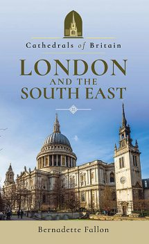 Cathedrals of Britain: London and the South East, Bernadette Fallon