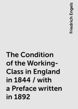 The Condition of the Working-Class in England in 1844 / with a Preface written in 1892, Friedrich Engels