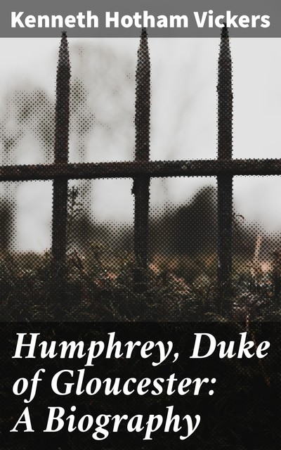 Humphrey, Duke of Gloucester: A Biography, Kenneth Hotham Vickers