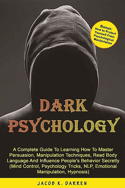 Dark Psychology: A Complete Guide To Learning How To Master Persuasion, Manipulation Techniques, Read Body Language And Influence People's Behavior Secretly (Mind Control, Hypnosis, NLP), Jakob Grimm, Darren