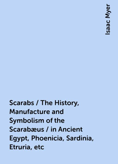 Scarabs / The History, Manufacture and Symbolism of the Scarabæus / in Ancient Egypt, Phoenicia, Sardinia, Etruria, etc, Isaac Myer