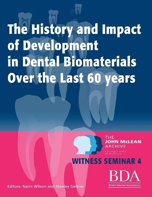 The History and Impact of Development In Dental Biomaterials Over the Last 60 Years – The John Mclean Archive a Living History of Dentistry Witness Seminar 4, Nairn Wilson, Stanley Gelbier
