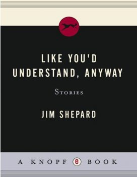 Like You'd Understand, Anyway: Stories, Jim Shepard