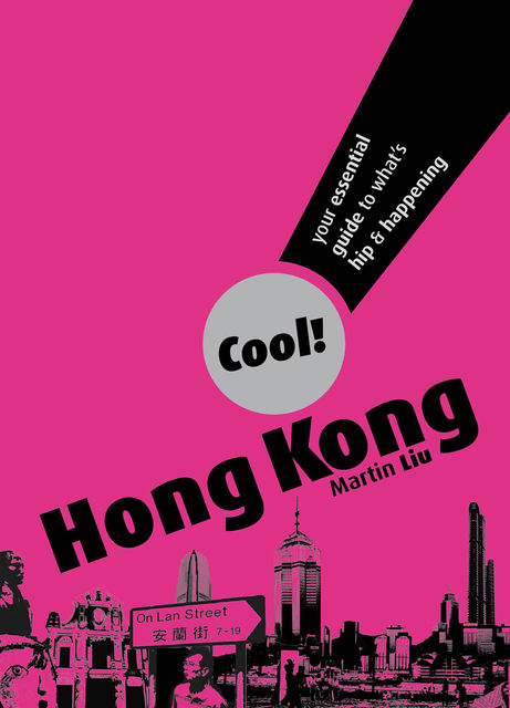 Cool Hong Kong. Your Essential Guide to What's Hip and Happening, Martin Liu