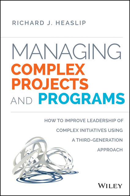 Managing Complex Projects and Programs, Richard J. Heaslip